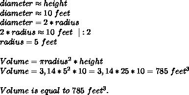 diameter \approx height\diameter \approx 10\ feet\diameter=2*radius\2*radius\approx 10\ feet\ \ |:2\radius=5\ feet\\Volume= \pi radius^2*height\Volume=3,14*5^2*10=3,14*25*10=785\ feet^3\\Volume\ is\ equal\ to\ 785\ feet^3.