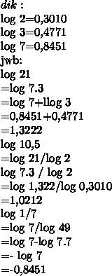 dik:log 2=0,3010log 3=0,4771log 7=0,8451jwb:log 21=log 7.3=log 7+llog 3=0,8451+0,4771=1,3222log 10,5=log 21/log 2log 7.3 / log 2=log 1,322/log 0,3010=1,0212log 1/7=log 7/log 49=log 7-log 7.7=- log 7=-0,8451