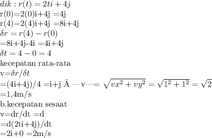 dik:r(t)=2ti+4jr(0)=2(0)i+4j=4jr(4)=2(4)i+4j      =8i+4j\delta r=r(4)-r(0) =8i+4j-4i=4i+4j\delta t=4-0=4kecepatan rata-ratav=\delta r / \delta t=(4i+4j)/4=i+j  v = \sqrt{vx^2 +vy^2}   = \sqrt{1^2 +1^2}   = \sqrt{2}=1,4m/sb.kecepatan sesaat v=dr/dt=d=d(2ti+4j)/dt=2i+0=2m/s