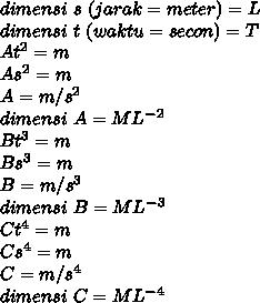 dimensi~s~(jarak=meter) =L \\ dimensi~t~(waktu=secon) =T \\  At^2=m \\ As^2=m \\ A= m/s^2 \\ dimensi~A=M L^-^2 \\ Bt^3=m \\ Bs^3=m \\ B= m/s^3 \\ dimensi~B=M L^-^3 \\  Ct^4=m \\  Cs^4=m \\ C= m/s^4 \\ dimensi~C=M L^-^4