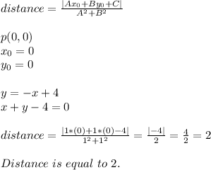 distance=\frac{|Ax_0+By_0+C|}{A^2+B^2}\\\\p(0,0)\\x_0=0\\y_0=0\\\\y=-x+4\\x+y-4=0\\\\distance=\frac{|1*(0)+1*(0)-4|}{1^2+1^2}=\frac{|-4|}{2}=\frac{4}{2}=2\\\\Distance\ is\ equal\ to\ 2.