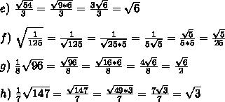 e)\,\, \frac{ \sqrt{54} }{3} = \frac{ \sqrt{9*6} }{3}=  \frac{ 3\sqrt{6} }{3}= \sqrt{6}  \\  \\ f)\,\,  \sqrt{  \frac{1}{125}}= \frac{1}{ \sqrt{125}}= \frac{1}{ \sqrt{25*5}}=\frac{1}{ 5\sqrt{5}}=\frac{ \sqrt{5} }{ 5*5}= \frac{ \sqrt{5}}{25}  \\  \\ g)\,\, \frac{1}{8} \sqrt{96}= \frac{ \sqrt{96} }{8}=   \frac{ \sqrt{16*6} }{8}= \frac{ 4\sqrt{6} }{8}= \frac{ \sqrt{6} }{2}  \\  \\ h)\,\, \frac{1}{7} \sqrt{147}=\frac{\sqrt{147}}{7} = \frac{\sqrt{49*3}}{7} =\frac{7\sqrt{3}}{7}= \sqrt{3}