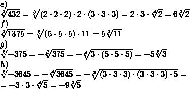 e)\\ \sqrt[3]{432}=  \sqrt[3]{(2 \cdot 2 \cdot 2) \cdot 2 \cdot (3 \cdot 3 \cdot 3)} = 2 \cdot 3 \cdot \sqrt[3]{2} =6 \sqrt[3]{2} \\f)\\ \sqrt[3]{1375} = \sqrt[3]{(5 \cdot 5 \cdot 5) \cdot 11} =5 \sqrt[3]{11}\\g)\\ \sqrt[3]{-375} =- \sqrt[3]{375} =- \sqrt[3]{3 \cdot (5 \cdot 5 \cdot 5)} =-5 \sqrt[3]{3} \\h)\\ \sqrt[3]{-3645} =- \sqrt[3]{3645} =- \sqrt[3]{(3 \cdot 3 \cdot 3) \cdot (3 \cdot 3 \cdot 3) \cdot 5} =\\=-3 \cdot 3 \cdot  \sqrt[3]{5} =-9 \sqrt[3]{5}