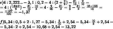 e) 4 : 2,222...-3,1:0,2=4:(2+\frac29)-\frac{31}{10}:\frac2{10}=\\=4:(\frac{18+2}{9})-\frac{31}{10}\cdot \frac{10}2=4 \cdot \frac{9}{20}-\frac{31}2=\frac95-\frac{31}2=\frac{18-155}{10}=\\= \frac{-137}{100}=-1,37\\\\ f)5,34:0,5+2\cdot 1,27=5,34 : \frac5{10} +2,54=5,34 \cdot \frac{10}5+2,54=\\=5,34 \cdot 2+2,54=10,68+2,54=13,22\\\\