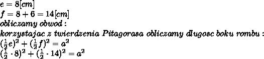 e=8[cm]\\f=8+6=14[cm]\\obliczamy\ obwod:\\korzystajac\ z\ twierdzenia\ Pitagorasa\ obliczamy\ dlugosc\ boku\ rombu:\\(\frac{1}{2}e)^2+(\frac{1}{2}f)^2=a^2\\(\frac{1}{2}\cdot8)^2+(\frac{1}{2}\cdot14)^2=a^2