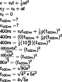 e=v_it+\frac{1}{2}at^2\\ v_f=v_i+at\\ v_i=0\\ t_{400m}=?\\ v_{400m}=?\\ 400m=v_it_{400m}+\frac{1}{2}g(t_{400m})^2\\ 400m=(0)t_{400m}+\frac{1}{2}g(t_{400m})^2\\ 400m=\frac{1}{2}(10\frac{m}{s^2})(t_{400m})^2\\ \frac{400m*2s^2}{10m}=(t_{400m})^2\\ \frac{400*2s^2}{10}=(t_{400m})^2\\ 80s^2=(t_{400m})^2\\ t_{400m}=\sqrt{80s^2}\\ t_{400m}=\sqrt{4^2*5s^2}\\ t_{400m}=4\sqrt{5}s\\ \\