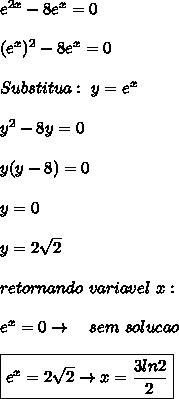 e^{2x}-8e^x=0  \\\\(e^x)^2-8e^x=0  \\\\Substitua: \ y=e^x \\\\y^2-8y=0  \\\\y(y-8)=0  \\\\y=0  \\\\y=2\sqrt2  \\\\retornando \ variavel \ x: \\\\e^x=0 \rightarrow \ \ \ sem \ solucao \\\\\boxed{e^x=2\sqrt2 \rightarrow x=\frac{3ln2}{2}}