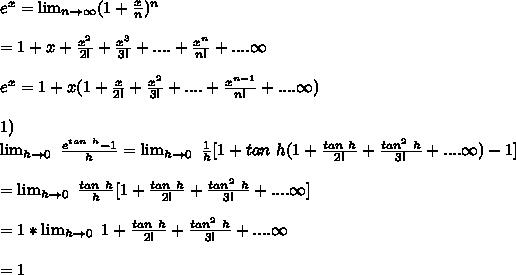 e^x =  \lim_{n \to \infty} (1+\frac{x}{n})^n\\\\= 1+x+\frac{x^2}{2!}+\frac{x^3}{3!}+....+\frac{x^n}{n!}+....\infty\\\\e^x=1 + x(1+\frac{x}{2!}+\frac{x^2}{3!}+....+\frac{x^{n-1}}{n!}+....\infty)\\\\1)\\ \lim_{h \to 0}\ \frac{e^{tan\ h}-1}{h} = \lim_{h \to 0}\ \frac{1}{h}[ 1+tan\ h(1+\frac{tan\ h}{2!}+\frac{tan^2\ h}{3!}+....\infty) - 1]\\\\=\lim_{h \to 0}\ \frac{tan\ h}{h}[ 1+\frac{tan\ h}{2!}+\frac{tan^2\ h}{3!}+....\infty]\\\\=1*\lim_{h \to 0}\ 1+\frac{tan\ h}{2!}+\frac{tan^2\ h}{3!}+....\infty\\\\=1\\