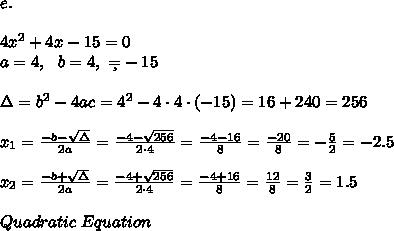 e.\\\\ 4x^2 + 4x - 15 = 0 \\a=4, \ \ b=4, \ \c=-15 \\\\ \Delta =b^2-4ac = 4^2 -4\cdot4\cdot (- 15 )= 16+240=256 \\ \\x_{1}=\frac{-b-\sqrt{\Delta} }{2a}=\frac{-4-\sqrt{256}}{2\cdot 4 }=\frac{ -4-16 }{8}=\frac{-20}{8}=- \frac{5}{2}=-2.5 \\\\ x_{2}=\frac{-b+\sqrt{\Delta} }{2a} =\frac{-4+\sqrt{256}}{2\cdot 4 }=\frac{ -4+16}{8}=\frac{ 12}{8}= \frac{3}{2}= 1.5\\\\ Quadratic \ Equation