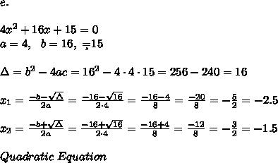 e. \\\\4x^2 + 16x + 15 = 0 \\a=4, \ \ b=16 , \ \c=15 \\\\ \Delta =b^2-4ac = 16^2 -4\cdot4\cdot 15 = 256-240=16 \\ \\x_{1}=\frac{-b-\sqrt{\Delta} }{2a}=\frac{-16-\sqrt{16}}{2\cdot 4 }=\frac{ -16-4}{8}=\frac{-20}{8}=- \frac{5}{2}=-2.5 \\\\ x_{2}=\frac{-b+\sqrt{\Delta} }{2a} =\frac{-16+\sqrt{16}}{2\cdot 4 }=\frac{ -16+4}{8}=\frac{-12}{8}=- \frac{3}{2}=-1.5\\\\ Quadratic \ Equation