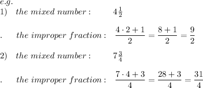 e.g.\\1)\ \ \ the\ mixed\ number:\ \ \ \ \ \ \ 4 \frac{1}{2} \\\\.\ \ \ \ \ the\ improper\ fraction:\ \  \frac{\big{4\cdot2+1}}{\big{2}} =\frac{\big{8+1}}{\big{2}} =\frac{\big{9}}{\big{2}}\\\\2)\ \ \ the\ mixed\ number:\ \ \ \ \ \ \ 7 \frac{3}{4} \\\\.\ \ \ \ \ the\ improper\ fraction:\ \  \frac{\big{7\cdot4+3}}{\big{4}} =\frac{\big{28+3}}{\big{4}} =\frac{\big{31}}{\big{4}}\\\\