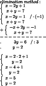 elimination\ method:\\  \left\{\begin{array}{ccc}x=2y+1\\x+y=7\end{array}\right\\  \left\{\begin{array}{ccc}x-2y=1&/\cdot(-1)\\x+y=7\end{array}\right\\+  \left\{\begin{array}{ccc}-x+2y=-1\\x+y=7\end{array}\right\\-----------\\.\ \ \ \ \ \ \ \ \ 3y=6\ \ \ /:3\\.\ \ \ \ \ \ \ \ y=2\\\\ \left\{\begin{array}{ccc}x=2\cdot2+1\\y=2\end{array}\right\\ \left\{\begin{array}{ccc}x=4+1\\y=2\end{array}\right\\ \left\{\begin{array}{ccc}x=5\\y=2\end{array}\right