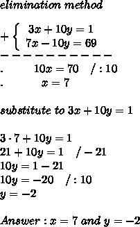 elimination\ method\\\\+\left\{\begin{array}{ccc}3x+10y=1\\7x-10y=69\end{array}\right\\----------\\.\ \ \ \ \ \ \ \ 10x=70\ \ \ /:10\\.\ \ \ \ \ \ \ \ \ \ x=7\\\\substitute\ to\ 3x+10y=1\\\\3\cdot7+10y=1\\21+10y=1\ \ \ /-21\\10y=1-21\\10y=-20\ \ \ /:10\\y=-2\\\\Answer:x=7\ and\ y=-2