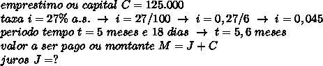 emprestimo~ou~capital~C=125.000\\taxa~i=27\%~a.s.~\to~i=27/100~\to~i=0,27/6~\to~i=0,045\\periodo~tempo~t=5~meses~e~18~dias~\to~t=5,6~meses\\valor~a~ser~pago~ou~montante~M=J+C\\juros~J=?