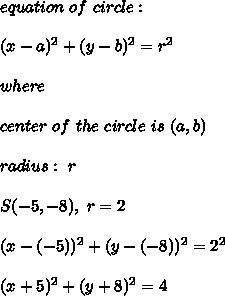 equation \ of \ circle : \\ \\ (x-a)^2 + (y-b)^2=r^2\\ \\where\\ \\center \ of \ the \ circle \ is \ (a,b)\\ \\ radius : \ r \\ \\ S(-5,-8) , \ r=2 \\ \\(x- (-5))^2 + (y- (-8))^2=2^2\\ \\(x+5)^2 + (y+8)^2=4