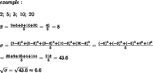 example:\\\\2;\ 5;\ 3;\ 10;\ 20\\\\\overline{x}=\frac{2+5+3+10+20}{5}=\frac{40}{5}=8\\\\\\\sigma=\frac{(2-8)^2+(5-8)^2+(3-8)^2+(10-8)^2+(20-8)^2}{5}=\frac{(-6)^2+(-3)^2+(-5)^2+2^2+12^2}{5}\\\\=\frac{36+9+25+4+144}{5}=\frac{218}{5}=43.6\\\\\sqrt\sigma=\sqrt{43.6}\approx6.6