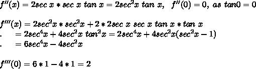 f''(x)=2sec\ x*sec\ x\ tan\ x=2sec^2x\ tan\ x,\ \ f''(0)=0,\ as\ tan0=0\\\\f'''(x)=2sec^2x*sec^2x+2*2sec\ x\ sec\ x\ tan\ x*tan\ x\\.\ \ \ \ =2sec^4x+4sec^2x\ tan^2x =2sec^4x+4sec^2x(sec^2x-1)\\.\ \ \ \ =6sec^4x-4sec^2x\\\\f'''(0)=6*1-4*1=2\\\\