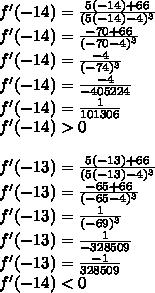 f'(-14)=\frac{5(-14)+66}{(5(-14)-4)^3}\\f'(-14)=\frac{-70+66}{(-70-4)^3}\\f'(-14)=\frac{-4}{(-74)^3}\\f'(-14)=\frac{-4}{-405224}\\f'(-14)=\frac{1}{101306}\\f'(-14)>0\\\\f'(-13)=\frac{5(-13)+66}{(5(-13)-4)^3}\\f'(-13)=\frac{-65+66}{(-65-4)^3}\\f'(-13)=\frac{1}{(-69)^3}\\f'(-13)=\frac{1}{-328509}\\f'(-13)=\frac{-1}{328509}\\f'(-14)<0