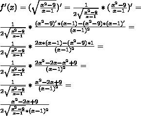 f'(x)=(\sqrt{\frac{x^2-9}{x-1}})'=\frac{1}{2\sqrt{\frac{x^2-9}{x-1}}}*(\frac{x^2-9}{x-1})'=\\\\ \frac{1}{2\sqrt{\frac{x^2-9}{x-1}}}*\frac{(x^2-9)'*(x-1)-(x^2-9)*(x-1)'}{(x-1)^2}=\\\\ \frac{1}{2\sqrt{\frac{x^2-9}{x-1}}}*\frac{2x*(x-1)-(x^2-9)*1}{(x-1)^2}=\\\\ \frac{1}{2\sqrt{\frac{x^2-9}{x-1}}}*\frac{2x^2-2x-x^2+9}{(x-1)^2}=\\\\ \frac{1}{2\sqrt{\frac{x^2-9}{x-1}}}*\frac{x^2-2x+9}{(x-1)^2}=\\\\ \frac{x^2-2x+9}{2\sqrt{\frac{x^2-9}{x-1}}*(x-1)^2}}