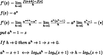 f'(x)=\lim\limits_{h\to0}\frac{f(x+h)-f(x)}{h}\\\\f(x)=a^x\\\\f'(x)=\lim\limits_{h\to0}\frac{a^{x+h}-a^x}{h}=\lim\limits_{h\to0}\frac{a^x(a^h-1)}{h}=a^x\lim\limits_{h\to0}\frac{a^h-1}{h}=(*)\\\\put\ a^h-1=z\\\\If\ h\to0\ then\ a^h\to1\Rightarrow z\to0.\\\\a^h=z+1\iff log_aa^h=log_a(z+1)\Rightarrow h=log_a(z+1)