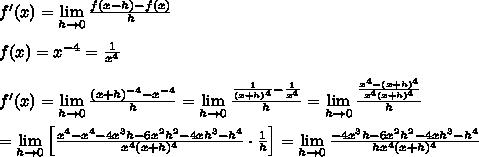 f'(x)=\lim\limits_{h\to0}\frac{f(x-h)-f(x)}{h}\\\\f(x)=x^{-4}=\frac{1}{x^4}\\\\f'(x)=\lim\limits_{h\to0}\frac{(x+h)^{-4}-x^{-4}}{h}=\lim\limits_{h\to0}\frac{\frac{1}{(x+h)^4}-\frac{1}{x^4}}{h}=\lim\limits_{h\to0}\frac{\frac{x^4-(x+h)^4}{x^4(x+h)^4}}{h}\\\\=\lim\limits_{h\to0}\left[\frac{x^4-x^4-4x^3h-6x^2h^2-4xh^3-h^4}{x^4(x+h)^4}\cdot\frac{1}{h}\right]=\lim\limits_{h\to0}\frac{-4x^3h-6x^2h^2-4xh^3-h^4}{hx^4(x+h)^4}
