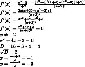 f'(x)= \frac{x^2-3}{x+2}= \frac{(x^2-3)'(x+2)-(x^2-3)(x+2)'}{(x+2)^2} \\ f'(x)= \frac{2x(x+2)-(x^2-3)*1}{(x+2)^2} \\ f'(x)= \frac{2x^2+4x-x^2+3}{(x+2)^2} \\ f'(x)= \frac{x^2+4x+3}{(x+2)^2}=0 \\ x \neq -2  \\ x^2+4x+3=0  \\ D=16-3*4=4 \\  \sqrt{D}=2 \\ x= \frac{-4+2}{2}=-1 \\ x= \frac{-4-2}{2}=-3
