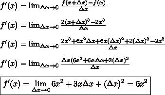 f'(x)= \lim_{\Delta x \to 0} \frac{f(x+\Delta x)-f(x)}{\Delta x} \\ \\ f'(x)= \lim_{\Delta x \to 0} \frac{2(x+\Delta x)^3-2x^3}{\Delta x} \\ \\ f'(x)= \lim_{\Delta x \to 0}\frac{2x^3+6x^2 \Delta x +6x (\Delta x)^2+2(\Delta x)^3-2x^3}{\Delta x} \\ \\ f'(x)= \lim_{\Delta x \to 0} \frac{\Delta x(6x^2+6x \Delta x+2(\Delta x)^2}{\Delta x} \\ \\ \boxed{f'(x)= \lim_{\Delta x \to 0} 6x^2+3x \Delta x+(\Delta x)^2 = 6x^2}