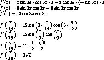 f'(x)=2\sin 3x\cdot\cos 3x\cdot 3-2\cos 3x\cdot(-\sin 3x)\cdot3\\f'(x)=6\sin 3x\cos 3x+6\sin 3x\cos 3x\\f'(x)=12 \sin 3x \cos 3x\\\\f'\left(\dfrac{\pi }{18}\right)=12\sin\left(3\cdot\dfrac{\pi }{18}\right)\cos\left(3\cdot\dfrac{\pi }{18}\right)\\f'\left(\dfrac{\pi }{18}\right)=12\sin\left(\dfrac{\pi }{6}\right)\cos\left(\dfrac{\pi }{6}\right)\\f'\left(\dfrac{\pi }{18}\right)=12\cdot\dfrac{1}{2}\cdot\dfrac{\sqrt 3}{2}\\f'\left(\dfrac{\pi }{18}\right)=3\sqrt3