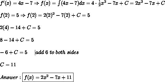 f'(x)=4x-7\Rightarrow f(x)=\int(4x-7)dx=4\cdot\frac{1}{2}x^2-7x+C=2x^2-7x+C\\f(2)=5\Rightarrow f(2)=2(2)^2-7(2)+C=5\\2(4)-14+C=5\\8-14+C=5\\-6+C=5\ \ \ \ |add\ 6\ to\ both\ sides\\C=11\\Answer:\boxed{f(x)=2x^2-7x+11}