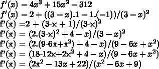 f'(x) = 4x^3 + 15x^2 - 312\\f'(x) = 2 +( (3-x) . 1 - 1. (-1))/(3- x)^2 f'(x) =2 + (3-x + 1)/(3-x)^2 f'(x) = (2.(3-x)^2 + 4 - x)/(3-x)^2 f'(x) = (2.(9-6x+x^2) + 4-x)/(9-6x+x^2) f'(x) = (18-12x+2x^2+4-x)/(9-6x+x^2) f'(x) = (2x^2-13x+22)/(x^2-6x+9)