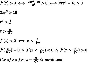 f'(x) > 0\iff\frac{2\pi r^3-16}{x^2} > 0\iff2\pi r^3-16 > 0\\\\2\pi r^3 > 16\\\\r^3 > \frac{8}{\pi}\\\\r > \frac{2}{\sqrt[3]{\pi}}\\\\f'(x) < 0\iff x < \frac{2}{\sqrt[3]{\pi}}\\\\f'(\frac{2}{\sqrt[3]{\pi}})=0\ \wedge\ f'(x < \frac{2}{\sqrt[3]{\pi}}) < 0\ \wedge\ f'(x > \frac{2}{\sqrt[3]{\pi}}) > 0\\\\therefore\ for\ x=\frac{2}{\sqrt[3]{\pi}}\ is\ minimum