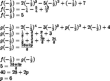 f(-\frac{1}{2})=2(-\frac{1}{2})^3-5(-\frac{1}{2})^2+(-\frac{1}{2})+7\\f(-\frac{1}{2})=-\frac{1}{4}-\frac{5}{4}+\frac{13}{2}\\f(-\frac{1}{2})=5\\\\g(-\frac{1}{2})=2(-\frac{1}{2})^4-3(-\frac{1}{2})^3+p(-\frac{1}{2})^2+2(-\frac{1}{2})+4\\g(-\frac{1}{2})=\frac{1}{8}+\frac{3}{8}+\frac{p}{4}+3\\g(-\frac{1}{2})=\frac{1}{8}+\frac{3}{8}+\frac{2p}{8}+\frac{24}{8}\\g(-\frac{1}{2})=\frac{28+2p}{8}\\\\f(-\frac{1}{2})=g(-\frac{1}{2})\\5=\frac{28+2p}{8}\\40=28+2p\\p=6