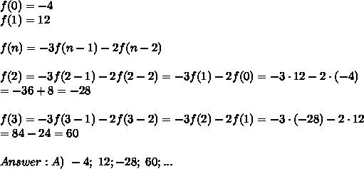 f(0)=-4\\f(1)=12\\\\f(n)=-3f(n-1)-2f(n-2)\\\\f(2)=-3f(2-1)-2f(2-2)=-3f(1)-2f(0)=-3\cdot12-2\cdot(-4)\\=-36+8=-28\\\\f(3)=-3f(3-1)-2f(3-2)=-3f(2)-2f(1)=-3\cdot(-28)-2\cdot12\\=84-24=60\\\\Answer:A)\ -4;\ 12;-28;\ 60;...