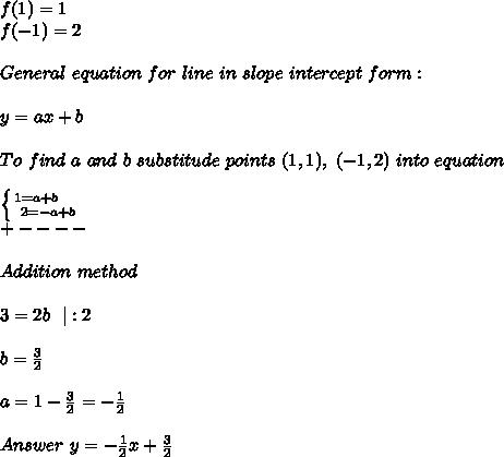 f(1)=1\\f(-1)=2\\\\General\ equation\ for\ line\ in\ slope\ intercept\ form:\\\\y=ax+b\\\\To\ find\ a\ and\ b\ substitude\ points\ (1,1),\ (-1,2)\ into\ equation\\\\ \left \{ {{1=a+b}\ \ \ \ \atop {2=-a+b}} \right.\\+----\\\\Addition\ method\\\\3=2b\ \ |:2\\\\b=\frac{3}{2}\\\\a=1-\frac{3}{2}=-\frac{1}{2}\\\\Answer\ y=-\frac{1}{2}x+\frac{3}{2}