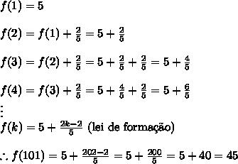 f(1) = 5\\\\f(2) = f(1) + \frac25 = 5 + \frac25\\\\f(3) = f(2) + \frac25 = 5 + \frac25 + \frac25 = 5 + \frac45\\\\f(4) = f(3) + \frac25 = 5 + \frac45 + \frac25 = 5 + \frac65\\\vdots\\f(k) = 5 + \frac{2k-2}5\text{ (lei de forma\c{c}\~ao)}\\\\\therefore f(101) = 5 + \frac{202-2}5 = 5+\frac{200}5=5+40=45
