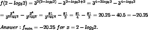 f(2-log_32)=3^{2(2-log_32)}-3^{2-log_32+2}=3^{4-2log_32}-3^{4-log_32}\\\\=\frac{3^4}{3^{2log_32}}-\frac{3^4}{3^{log_32}}=\frac{81}{3^{log_34}}-\frac{81}{2}=\frac{81}{4}-\frac{81}{2}=20.25-40.5=-20.25\\\\Answer:f_{min}=-20.25\ for\ x=2-log_32.