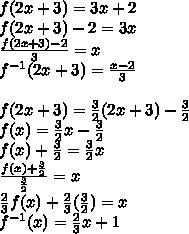 f(2x+3)=3x+2\\f(2x+3)-2=3x\\\frac{f(2x+3)-2}{3}=x\\f^{-1}(2x+3)=\frac{x-2}{3}\\\\f(2x+3)=\frac{3}{2}(2x+3)-\frac{3}{2}\\f(x)=\frac{3}{2}x-\frac{3}{2}\\f(x)+\frac{3}{2}=\frac{3}{2}x\\\frac{f(x)+\frac{3}{2}}{\frac{3}{2}}=x\\\frac{2}{3}f(x)+\frac{2}{3}(\frac{3}{2})=x\\f^{-1}(x)=\frac{2}{3}x+1