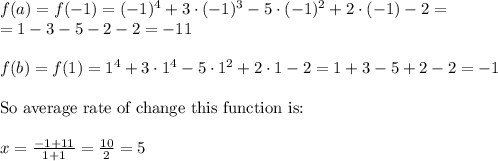 f(a)=f(-1)=(-1)^4+3 \cdot (-1)^3 - 5 \cdot (-1)^2 +2 \cdot (-1)-2= \\ = 1-3-5-2-2=-11 \\ \\ f(b)=f(1)=1^4+3 \cdot 1^4 - 5 \cdot 1^2 + 2 \cdot 1 -2=1+3-5+2-2=-1 \\ \\ \hbox{So average rate of change this function is:} \\ \\ x= \frac{-1+11}{1+1}=\frac{10}{2}=5