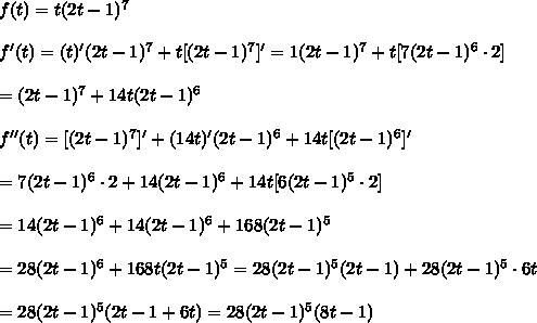 f(t)=t(2t-1)^7\\\\f'(t)=(t)'(2t-1)^7+t[(2t-1)^7]'=1(2t-1)^7+t[7(2t-1)^6\cdot2]\\\\=(2t-1)^7+14t(2t-1)^6\\\\f''(t)=[(2t-1)^7]'+(14t)'(2t-1)^6+14t[(2t-1)^6]'\\\\=7(2t-1)^6\cdot2+14(2t-1)^6+14t[6(2t-1)^5\cdot2]\\\\=14(2t-1)^6+14(2t-1)^6+168(2t-1)^5\\\\=28(2t-1)^6+168t(2t-1)^5=28(2t-1)^5(2t-1)+28(2t-1)^5\cdot6t\\\\=28(2t-1)^5(2t-1+6t)=28(2t-1)^5(8t-1)