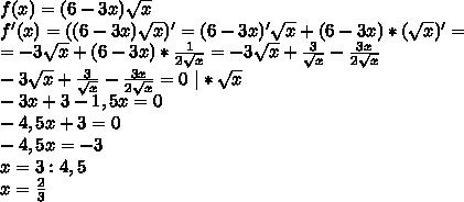 f(x)=(6-3x)\sqrt{x}\ f'(x)=((6-3x)\sqrt{x})'=(6-3x)'\sqrt{x}+(6-3x)*(\sqrt{x})'=\ =-3\sqrt{x}+(6-3x)*\frac{1}{2\sqrt{x}} = -3\sqrt{x}+\frac{3}{\sqrt{x}}-\frac{3x}{2\sqrt{x}}\ -3\sqrt{x}+\frac{3}{\sqrt{x}}-\frac{3x}{2\sqrt{x}}=0 \ | *\sqrt{x}\ -3x+3-1,5x=0\ -4,5x+3=0\ -4,5x=-3\ x=3:4,5\ x=\frac{2}{3}