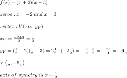 f(x)=(x+2)(x-3)\\\\zeros:x=-2\ and\ x=3\\\\vertex:V(x_V;\ y_V)\\\\x_V=\frac{-2+3}{2}=\frac{1}{2}\\\\y_V=(\frac{1}{2}+2)(\frac{1}{2}-3)=2\frac{1}{2}\cdot(-2\frac{1}{2})=-\frac{5}{2}\cdot\frac{5}{2}=-\frac{25}{4}=-6\frac{1}{4}\\\\V\left(\frac{1}{2};-6\frac{1}{4}\right)\\\\axis\ of\ symetry\ is\ x=\frac{1}{2}