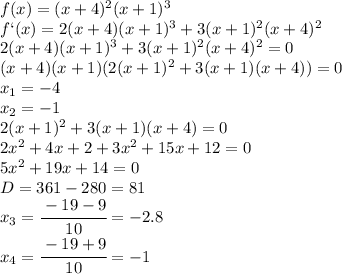 f(x)=(x+4)^2(x+1)^3\\\f`(x)=2(x+4)(x+1)^3+3(x+1)^2(x+4)^2\\\2(x+4)(x+1)^3+3(x+1)^2(x+4)^2=0\\\(x+4)(x+1)(2(x+1)^2+3(x+1)(x+4))=0\\\x_1=-4\\\x_2=-1\\\2(x+1)^2+3(x+1)(x+4)=0\\\2x^2+4x+2+3x^2+15x+12=0\\\5x^2+19x+14=0\\\D=361-280=81\\\x_3= \cfrac{-19-9}{10} =-2.8\\\x_4= \cfrac{-19+9}{10} =-1