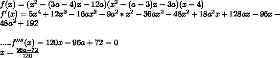 f(x)=(x^2-(3a-4)x-12a)(x^2-(a-3)x-3a)(x-4) \\f'(x)=5x^4+12x^3-16ax^3+9a^2*x^2-36ax^2-48x^2+18a^2x+128ax-96x-48a^2+192\\\\.....f''''(x)=120x-96a+72=0\\x=\frac{96a-72}{120}\\