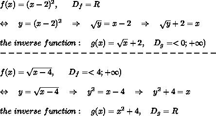 f(x)=(x-2)^2,\ \ \ \ \ D_f=R\\\\\Leftrightarrow\ \ \ y=(x-2)^2\ \ \ \Rightarrow\ \ \  \sqrt{y}=x-2 \ \ \ \Rightarrow\ \ \  \sqrt{y}+2 =x\\\\the\ inverse\ function:\ \ \ g(x)=\sqrt{x}+2, \ \ \ D_g=<0;+\infty)\\---------------------------\\\\f(x)= \sqrt{x-4},\ \ \ \ \ D_f=<4;+\infty)\\\\\Leftrightarrow\ \ \ y= \sqrt{x-4}\ \ \ \Rightarrow\ \ \  y^2=x-4 \ \ \ \Rightarrow\ \ \ y^2+4=x\\\\the\ inverse\ function:\ \ \ g(x)=x^2+4, \ \ \ D_g=R