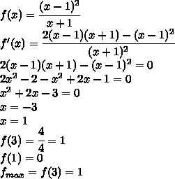 f(x)=\cfrac{(x-1)^2}{x+1}\\f'(x)=\cfrac{2(x-1)(x+1)-(x-1)^2}{(x+1)^2}\\2(x-1)(x+1)-(x-1)^2=0\\2x^2-2-x^2+2x-1=0\\x^2+2x-3=0\\x=-3\\x=1\\f(3)=\cfrac{4}{4}=1\\f(1)=0\\f_{max}=f(3)=1