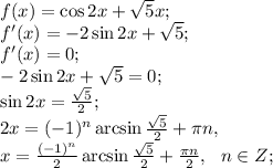 f(x)=\cos2x+\sqrt{5}x;\\f'(x)=-2\sin2x+\sqrt5;\\f'(x)=0;\\-2\sin2x+\sqrt{5}=0;\\\sin2x=\frac{\sqrt5}{2};\\2x=(-1)^n\arcsin\frac{\sqrt{5}}{2}+\pi n,\\x=\frac{(-1)^n}{2}\arcsin\frac{\sqrt{5}}{2}+\frac{\pi n}{2},\ \ n\in Z;\\