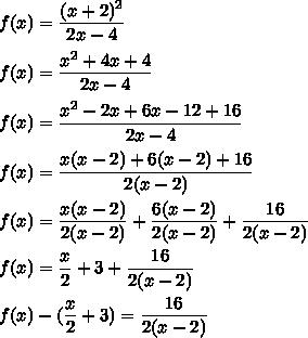f(x)=\dfrac{(x+2)^2}{2x-4}\\\\f(x)=\dfrac{x^2+4x+4}{2x-4}\\\\f(x)=\dfrac{x^2-2x+6x-12+16}{2x-4}\\\\f(x)=\dfrac{x(x-2)+6(x-2)+16}{2(x-2)}\\\\f(x)=\dfrac{x(x-2)}{2(x-2)}+\dfrac{6(x-2)}{2(x-2)}+\dfrac{16}{2(x-2)}\\\\f(x)=\dfrac{x}{2}+3+\dfrac{16}{2(x-2)}\\\\f(x)-(\dfrac{x}{2}+3)=\dfrac{16}{2(x-2)}