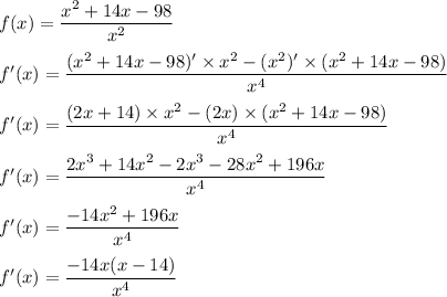 f(x)=\dfrac{x^2+14x-98}{x^2}}\\\\f'(x)=\dfrac{(x^2+14x-98)'\times x^2-(x^2)'\times(x^2+14x-98)}{x^4}}\\\\f'(x)=\dfrac{(2x+14)\times x^2-(2x)\times(x^2+14x-98)}{x^4}}\\\\f'(x)=\dfrac{2x^3+14x^2-2x^3-28x^2+196x}{x^4}}\\\\f'(x)=\dfrac{-14x^2+196x}{x^4}}\\\\f'(x)=\dfrac{-14x(x-14)}{x^4}}