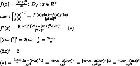 f(x)=\frac{(lnx)^2}{2x};\ D_f:x\in\mathbb{R^+}\\\\use:\left[\frac{f(x)}{g(x)}\right]'=\frac{f'(x)g(x)-f(x)g'(x)}{[g(x)]^2}\\\\f'(x)=\frac{[(lnx)^2]'\cdot2x-(lnx)^2\cdot(2x)'}{(2x)^2}=(*)\\\\\ [(lnx)^2]'=2lnx\cdot\frac{1}{x}=\frac{2lnx}{x}\\\\(2x)'=2\\\\(*)=\frac{\frac{2lnx}{x}\cdot2x-(lnx)^2\cdot2}{4x^2}=\frac{4lnx-2(lnx)^2}{4x^2}=\frac{[4lnx-2(lnx)^2]:2}{4x^2:2}=\frac{2lnx-(lnx)^2}{2x^2}