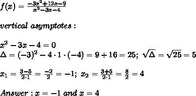 f(x)=\frac{-3x^2+12x-9}{x^2-3x-4}\\\\vertical\ asymptotes:\\\\x^2-3x-4=0\\\Delta=(-3)^2-4\cdot1\cdot(-4)=9+16=25;\ \sqrt\Delta=\sqrt{25}=5\\\\x_1=\frac{3-5}{2\cdot1}=\frac{-2}{2}=-1;\ x_2=\frac{3+5}{2\cdot1}=\frac{8}{2}=4\\\\Answer:x=-1\ and\ x=4